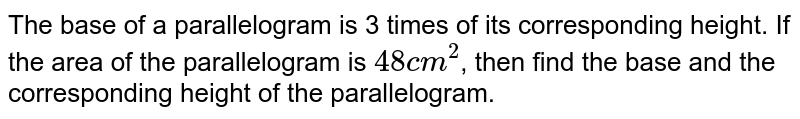 The base of a parallelogram is 3 times of its corresponding height. If the area of the parallelogram is `48 cm^(2)`, then find the base and the corresponding height of the parallelogram.