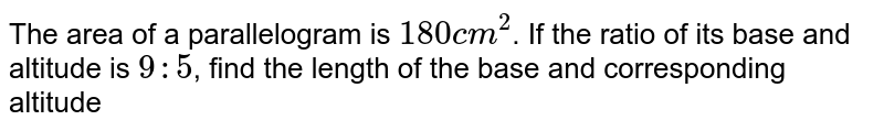 The area of a parallelogram is `180 cm^(2)`. If the ratio of its base and altitude is `9 : 5`, find the length of the base and corresponding altitude