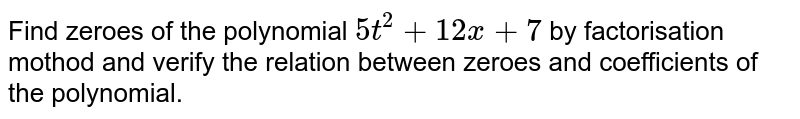 Find zeroes of the polynomial `5t^(2)+12x+7` by factorisation mothod and verify the relation between zeroes and coefficients of the polynomial.