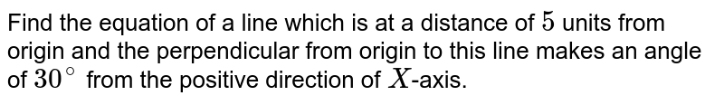 Find the equation of a line which is at a distance of `5` units from origin and the perpendicular from origin to this line makes an angle of `30^(@)` from the positive direction of `X`-axis.
