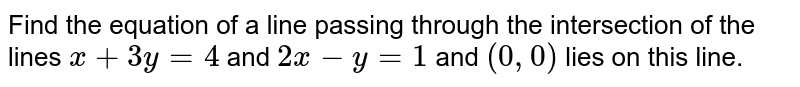 Find the equation of a line passing through the intersection of the lines `x+3y=4` and `2x-y=1` and `(0,0)` lies on this line.