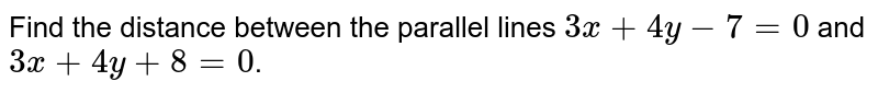 Find the distance between the parallel lines `3x+4y-7=0` and `3x+4y+8=0`.