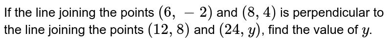 If the line joining the points `(6,-2)` and `(8,4)` is perpendicular to the line joining the points `(12,8)` and `(24,y)`, find the value of `y`.