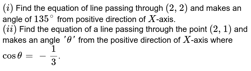 `(i)` Find the equation of line passing through `(2,2)` and makes an angle of `135^(@)` from positive direction of `X`-axis. <br>  `(ii)` Find the equation of a line passing through the point `(2,1)` and makes an angle `'theta'` from the positive direction of `X`-axis where `cos theta=-(1)/(3)`.