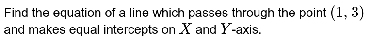 Find the equation of a line which passes through the point `(1,3)` and makes equal intercepts on `X` and `Y`-axis.
