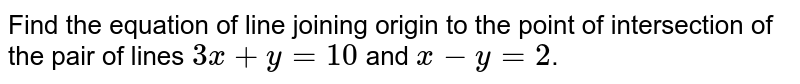Find the equation of line joining origin to the point of intersection of the pair of lines `3x+y=10` and `x-y=2`.