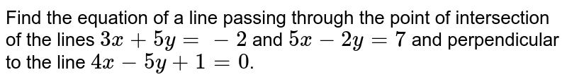 Find the equation of a line passing through the point of intersection of the lines `3x+5y=-2` and `5x-2y=7` and perpendicular to the line `4x-5y+1=0`.