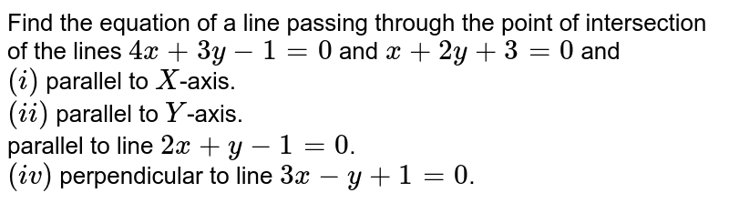 Find the equation of a line passing through the point of intersection of the lines `4x+3y-1=0` and `x+2y+3=0` and <br> `(i)` parallel to `X`-axis. <br> `(ii)` parallel to `Y`-axis. <br> parallel to line `2x+y-1=0`. <br> `(iv)` perpendicular to line `3x-y+1=0`.