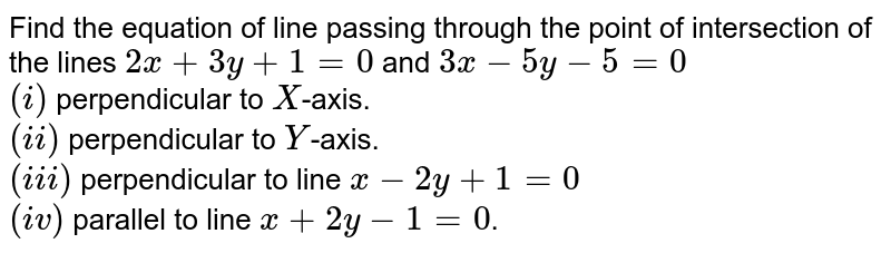 Find the equation of line passing through the point of intersection of the lines `2x+3y+1=0` and `3x-5y-5=0` <br> `(i)` perpendicular to `X`-axis. <br> `(ii)` perpendicular to `Y`-axis. <br> `(iii)` perpendicular to line `x-2y+1=0` <br> `(iv)` parallel to line `x+2y-1=0`.