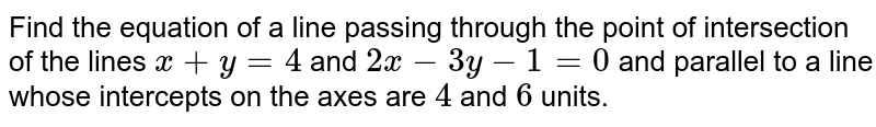 Find the equation of a line passing through the point of intersection of the lines `x+y=4` and `2x-3y-1=0` and parallel to a line whose intercepts on the axes are `4` and `6` units.