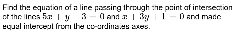 Find the equation of a line passing through the point of intersection of the lines `5x+y-3=0` and `x+3y+1=0` and made equal intercept from the co-ordinates axes.