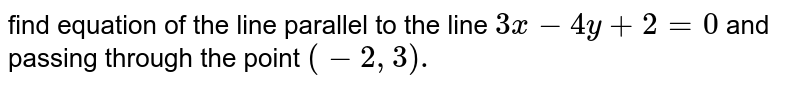 find equation of the line parallel to the line `3x - 4y + 2 = 0` and passing through the point `(-2, 3).`