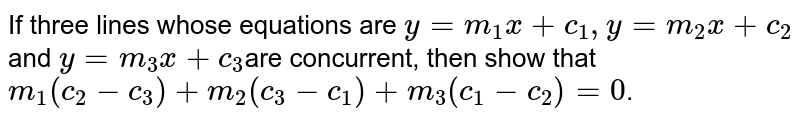 If three lines  whose equations are `y=m_1x+c_1,y=m_2x+c_2`and `y=m_3x+c_3`are concurrent, then  show that `m_1(c_2-c_3)+m_2(c_3-c_1)+m_3(c_1-c_2)=0`.