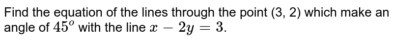 Find the equation of the lines through the point (3, 2) which make  an angle of `45^o` with the line `x-2y=3`.