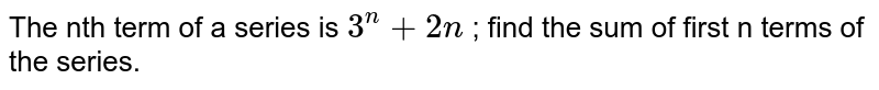 The nth term of a series is  `3^n + 2n` ; find the sum of first n terms of the series.