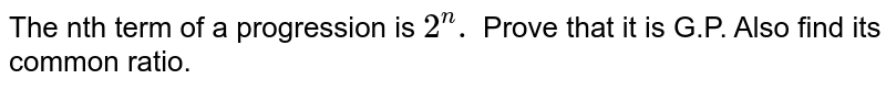 The nth term of a progression is `2^(n).` Prove that it is G.P. Also find its common ratio.