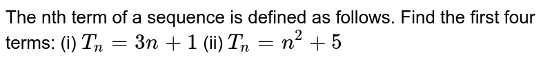 The nth term of a sequence is defined as follows. Find the first four terms:  (i) `T_(n)=3n+1`  (ii) `T_(n)=n^(2)+5`