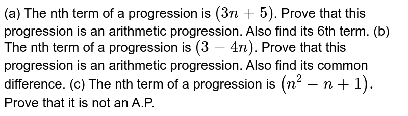 (a) The nth term of a progression is `(3n + 5)`. Prove that this progression is an arithmetic progression. Also find its 6th term.  (b) The nth term of a progression is `(3 - 4n)`. Prove that this progression is an arithmetic progression. Also find its common difference.  (c) The nth term of a progression is `(n^(2) - n + 1).` Prove that it is not an A.P.