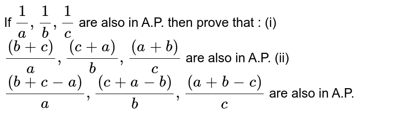 If `(1)/(a),(1)/(b),(1)/(c)` are also in A.P. then prove that :  (i) `((b+c))/(a),((c+a))/(b),((a+b))/(c)`    are also in A.P.  (ii) `((b+c-a))/(a),((c+a-b))/(b),((a+b-c))/(c)` are also in A.P.