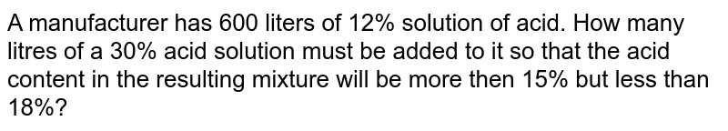 A manufacturer has 600 liters of 12% solution of acid. How many litres of a 30%  acid solution must be added to it so that the acid content in the resulting mixture will be more then 15%  but less than 18%?