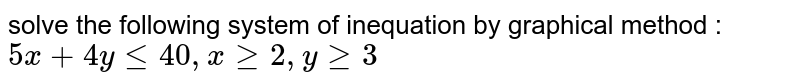 solve the following system of inequation by graphical method :  `5x +4y le 40, x ge 2, y ge 3`