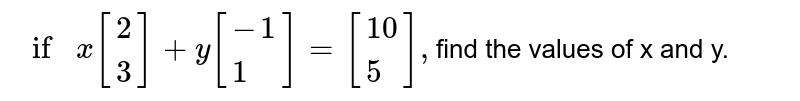 `ifx[{:(2),(3):}]+y[{:(-1),(1):}]=[{:(10),(5):}],`find the  values of x and y.