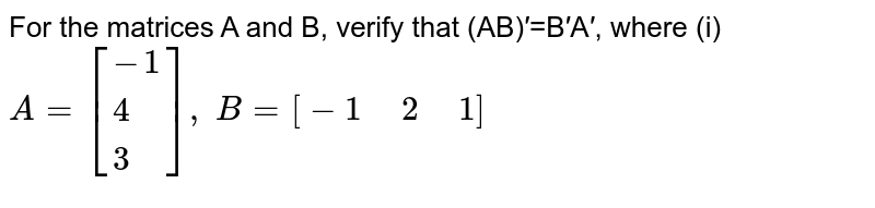 """For the matrices A and B, verify that (AB)′=B′A′, where (i)  `A=[{:(-1),(4),(3):}],` `B=[-1"""" """" 2"""" """" 1]`"""