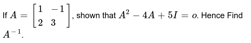 If `A=[{:(1,-1),(2,3):}]`, shown that `A^(2)-4A+5I=o`. Hence Find `A^(-1)`.