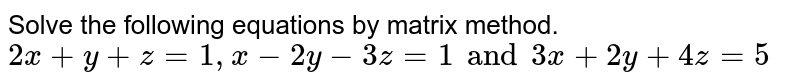 Solve the following equations by matrix method.  `2x + y + z = 1, x - 2y - 3z=1 and 3x + 2y +4z=5`