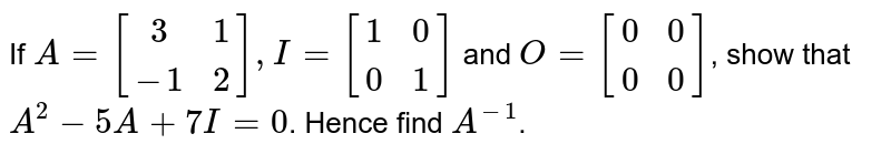 If `A=[[3,1],[-1,2]], I=[[1,0],[0,1]]`  and `O=[[0,0],[0,0]]`, show that `A^2-5A+7I=0`. Hence find `A^(-1)`.