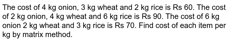 The cost of 4 kg onion, 3 kg   wheat and 2 kg rice is Rs 60. The cost of 2 kg onion, 4 kg wheat and 6 kg   rice is Rs 90. The cost of 6 kg onion 2 kg wheat and 3 kg rice is Rs 70. Find   cost of each item per kg by matrix method.