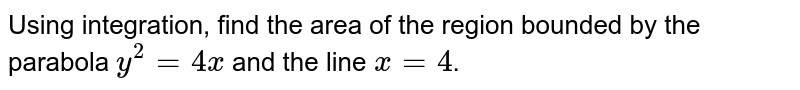 Using integration, find the area of the region bounded by the parabola `y^(2)=4x` and the line `x=4`.