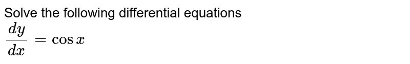 Solve the following differential equations  <br>  `(dy)/(dx)=cosx`