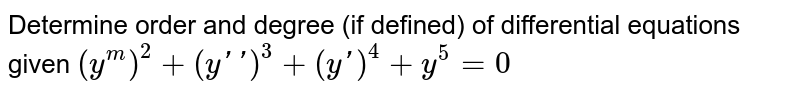 Determine order and degree   (if defined) of differential equations given `(y^m)^2+(yprimeprime)^3+(yprime)^4+y^5=0`