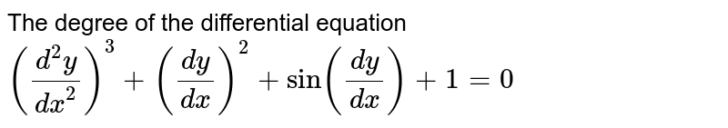 The degree of the  differential equation`((d^2y)/(dx^2))^3+((dy)/(dx))^2+sin((dy)/(dx))+1=0`
