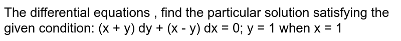 The   differential equations , find the particular solution satisfying the given   condition: (x + y) dy + (x - y) dx = 0; y = 1 when x =   1
