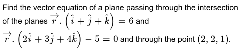 Find the vector equation of  a plane passing through  the intersection of the planes  `vecr.(hati+hatj+hatk) = 6` and `vecr. (2hati+3hatj+4hatk) - 5 = 0` and through the point `(2,2,1)`.