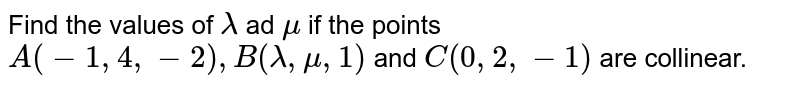 Find the values of `lambda` ad `mu` if the points `A(-1,4,-2),B(lambda,mu,1)` and `C(0,2,-1)` are collinear.