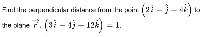 Find the perpendicular distance from the point `(2hati-hatj+4hatk)` to the plane `vecr.(3hati-4hatj+12hatk) = 1`.