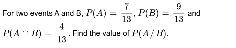For two events A and B, `P(A)=7/13, P(B)=9/13` and `P(AnnB)=4/13`. Find the value of `P(A//B)`.