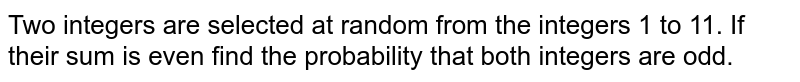 Two integers are selected at random from the integers 1 to 11. If their sum is even find the probability that both integers are odd.