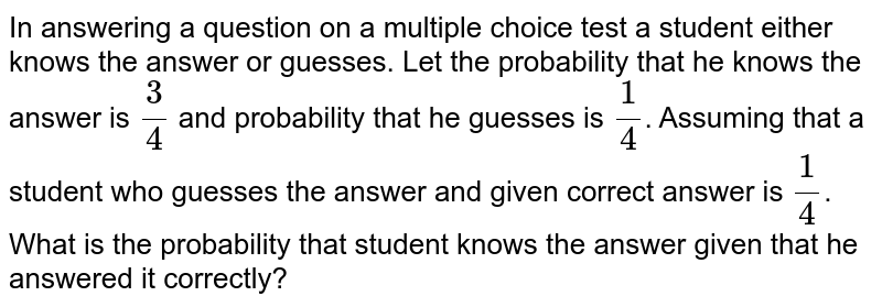 In answering a question on a multiple choice test a student either knows the answer or guesses. Let the probability that he knows the answer is `3/4`  and probability that he guesses is `1/4`. Assuming that a student who guesses the answer and given correct answer is `1/4`. What is the probability that student knows the answer given that he answered it correctly?
