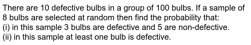 There are 10 defective bulbs in a group of 100 bulbs. If a sample of 8 bulbs are selected at random then find the probability that: <br> (i) in this sample 3 bulbs are defective and 5 are non-defective. <br> (ii) in this sample at least one bulb is defective.