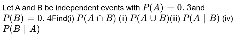 Let A and B be independent  events with `P(A) = 0. 3`and `P(B) = 0. 4`Find(i) `P(AnnB)`  (ii) `P(AuuB)`(iii) `P (A|B)           ` (iv) `P(B|A)`