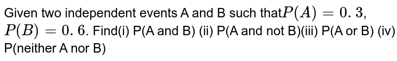 Given two independent events A  and B such that`P(A) = 0. 3`,`P(B) = 0. 6`. Find(i) P(A and B) (ii) P(A and not  B)(iii)  P(A or B) (iv)  P(neither  A nor B)