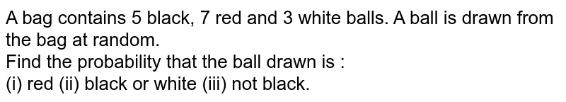 A bag contains 5 black, 7 red and 3 white balls. A ball is drawn from the bag at random. <br> Find the probability that the ball drawn is : <br> (i) red (ii) black or white (iii) not black.