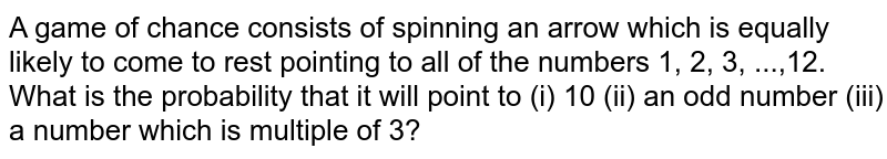 A game of chance consists of spinning an arrow which is equally likely to come to rest pointing to all of the numbers 1, 2, 3, ...,12. What is the probability that it will point to (i) 10 (ii) an odd number (iii) a number which is multiple of 3?