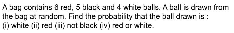 A bag contains 6 red, 5 black and 4 white balls. A ball is drawn from the bag at random. Find the probability that the ball drawn is : <br> (i) white (ii) red (iii) not black (iv) red or white.