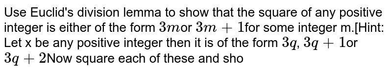 Use Euclid's division lemma to show that the square of any positive  integer is either of the form `3m`or `3m+1`for some integer m.[Hint: Let  x be any positive integer then it is of the form `3q`, `3q+1`or `3q+2`Now square each of these and sho