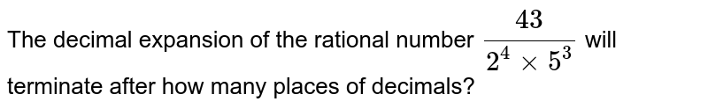 The decimal expansion   of the rational number `(43)/(2^4xx5^3)` will terminate after how many places of decimals?